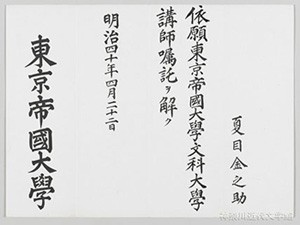 漱石の「東京帝国大学文科大学講師嘱託解除辞令」。明治40年4月22日の日付が入っている。これを受け取ることで、漱石は正式に「大学屋」を辞した。写真/神奈川近代文学館所蔵