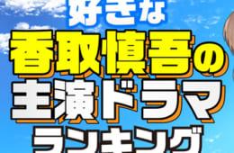 好きな香取慎吾の主演ドラマランキング|1位は「人にやさしく」